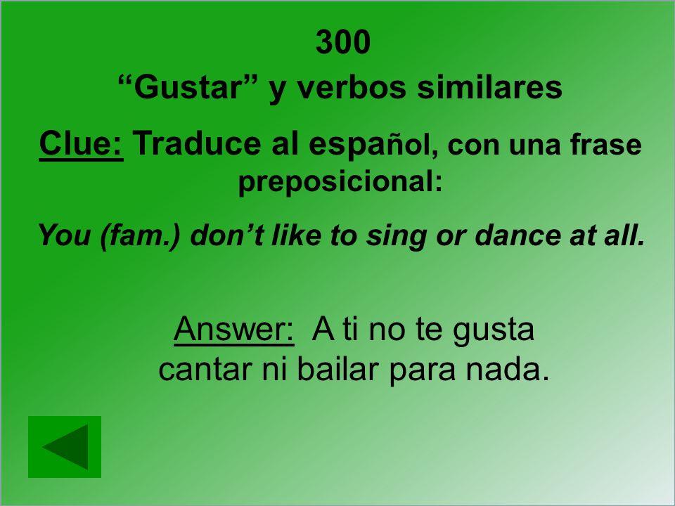 300 Gustar y verbos similares Clue: Traduce al espa ñol, con una frase preposicional: You (fam.) dont like to sing or dance at all. Answer: A ti no te