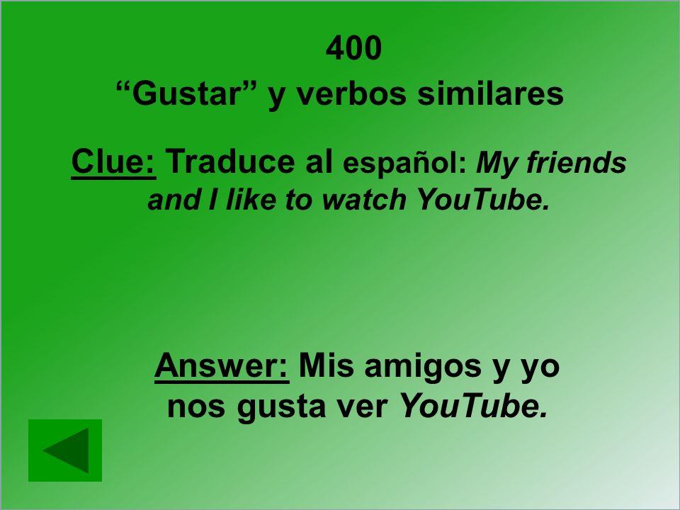 400 Gustar y verbos similares Clue: Traduce al español: My friends and I like to watch YouTube. Answer: Mis amigos y yo nos gusta ver YouTube.