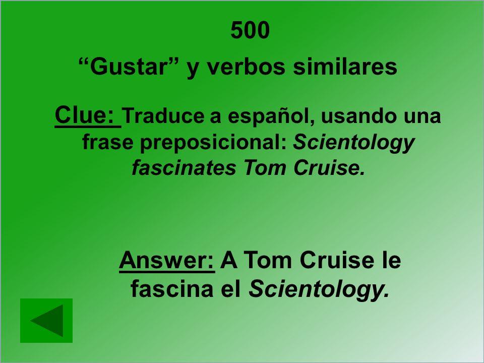500 Gustar y verbos similares Clue: Traduce a español, usando una frase preposicional: Scientology fascinates Tom Cruise. Answer: A Tom Cruise le fasc