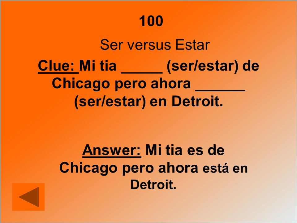 100 Ser versus Estar Clue: Mi tia _____ (ser/estar) de Chicago pero ahora ______ (ser/estar) en Detroit. Answer: Mi tia es de Chicago pero ahora está