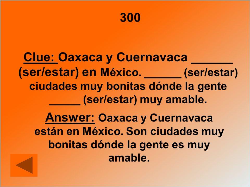300 Clue: Oaxaca y Cuernavaca ______ (ser/estar) en México. ______ (ser/estar) ciudades muy bonitas dónde la gente _____ (ser/estar) muy amable. Answe