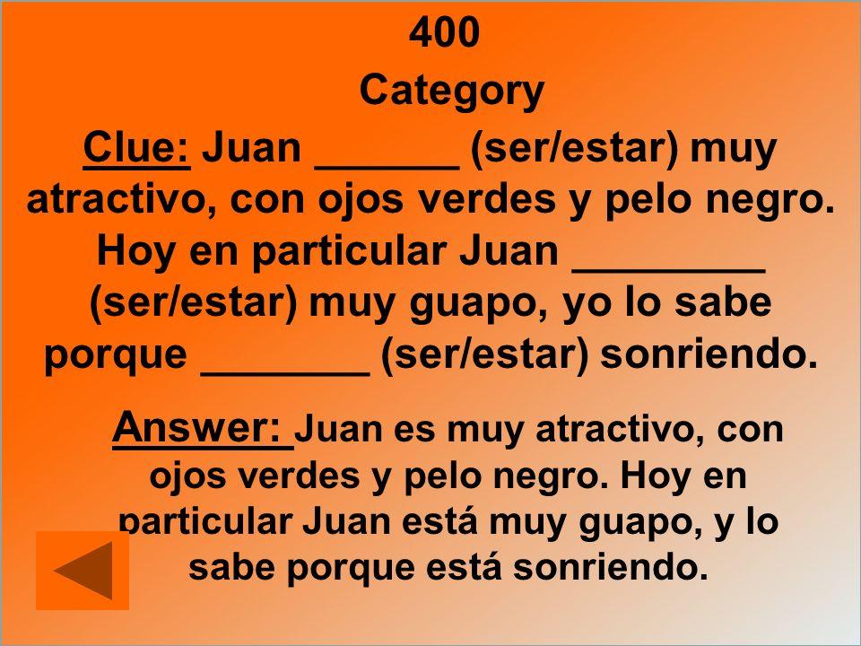 400 Category Clue: Juan ______ (ser/estar) muy atractivo, con ojos verdes y pelo negro. Hoy en particular Juan ________ (ser/estar) muy guapo, yo lo s