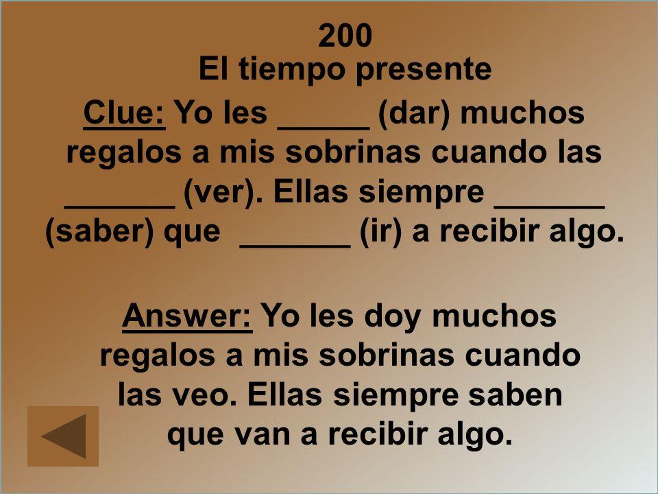 200 El tiempo presente Clue: Yo les _____ (dar) muchos regalos a mis sobrinas cuando las ______ (ver). Ellas siempre ______ (saber) que ______ (ir) a