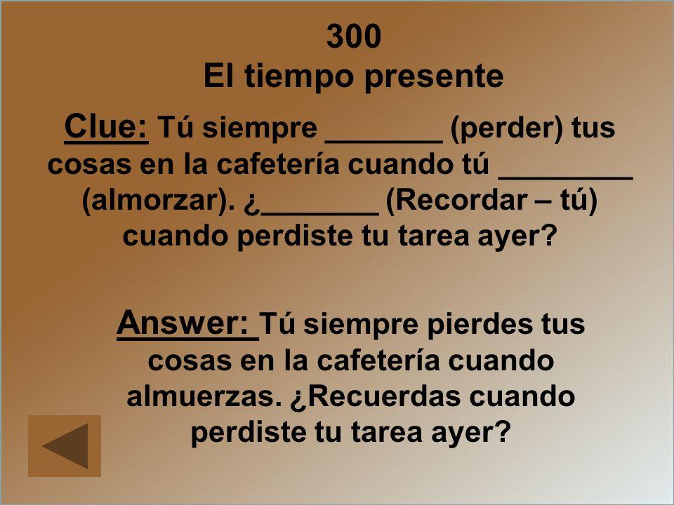 300 El tiempo presente Clue: Tú siempre _______ (perder) tus cosas en la cafetería cuando tú ________ (almorzar). ¿_______ (Recordar – tú) cuando perd