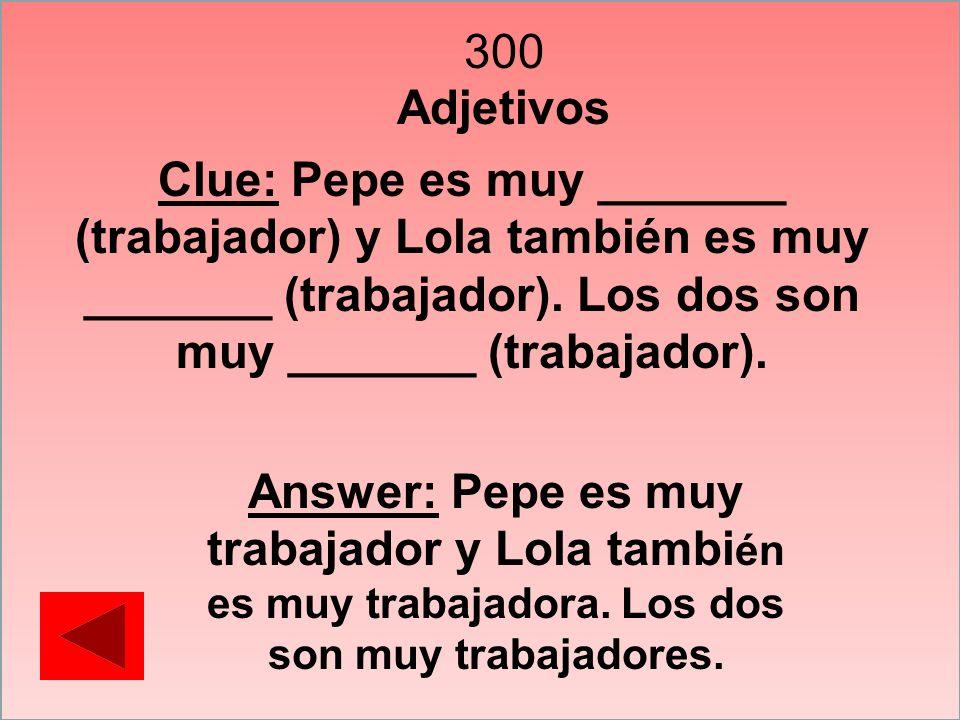 300 Adjetivos Clue: Pepe es muy _______ (trabajador) y Lola también es muy _______ (trabajador). Los dos son muy _______ (trabajador). Answer: Pepe es