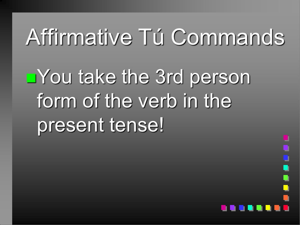 Affirmative Tú Commands n You take the 3rd person form of the verb in the present tense!