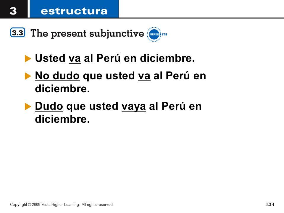 Copyright © 2008 Vista Higher Learning. All rights reserved.3.3-4 Usted va al Perú en diciembre. No dudo que usted va al Perú en diciembre. Dudo que u