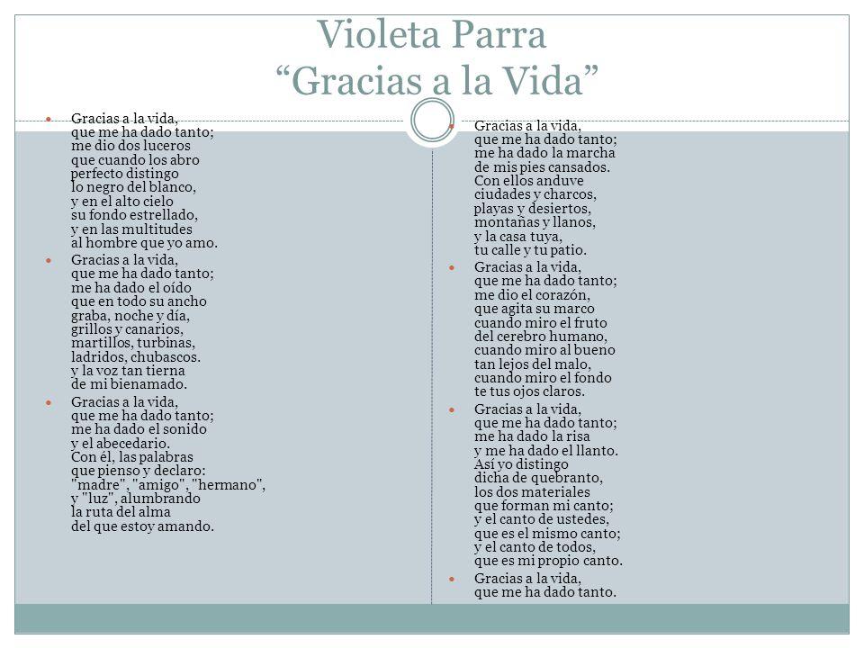 Violeta Parra Gracias a la Vida Gracias a la vida, que me ha dado tanto; me dio dos luceros que cuando los abro perfecto distingo lo negro del blanco,