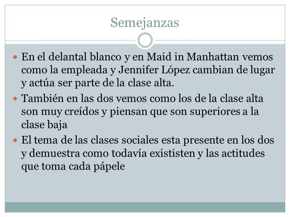 Semejanzas En el delantal blanco y en Maid in Manhattan vemos como la empleada y Jennifer López cambian de lugar y actúa ser parte de la clase alta. T