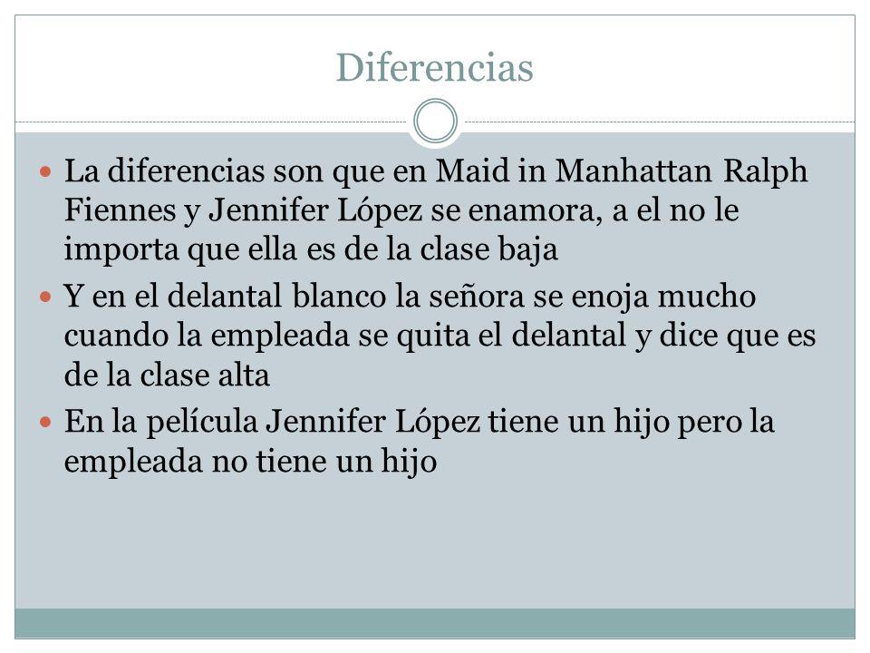 Diferencias La diferencias son que en Maid in Manhattan Ralph Fiennes y Jennifer López se enamora, a el no le importa que ella es de la clase baja Y e