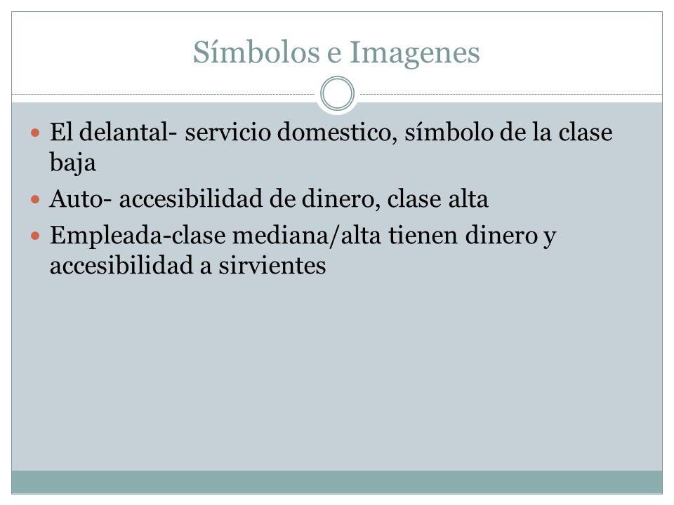 Símbolos e Imagenes El delantal- servicio domestico, símbolo de la clase baja Auto- accesibilidad de dinero, clase alta Empleada-clase mediana/alta ti