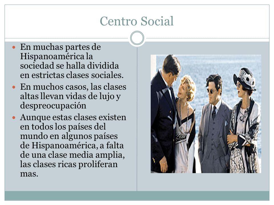 Centro Social En muchas partes de Hispanoamérica la sociedad se halla dividida en estrictas clases sociales. En muchos casos, las clases altas llevan