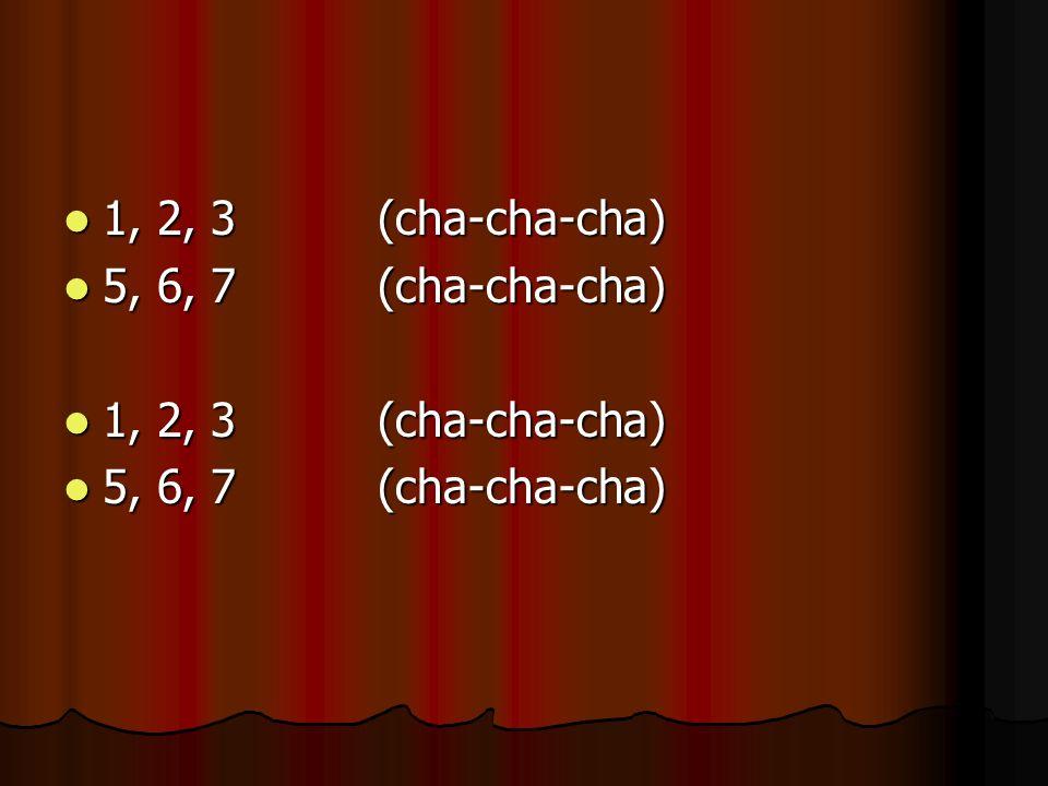 1, 2, 3 (cha-cha-cha) 1, 2, 3 (cha-cha-cha) 5, 6, 7(cha-cha-cha) 5, 6, 7(cha-cha-cha) 1, 2, 3 (cha-cha-cha) 1, 2, 3 (cha-cha-cha) 5, 6, 7(cha-cha-cha) 5, 6, 7(cha-cha-cha)