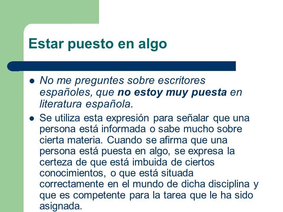 Estar puesto en algo No me preguntes sobre escritores españoles, que no estoy muy puesta en literatura española. Se utiliza esta expresión para señala
