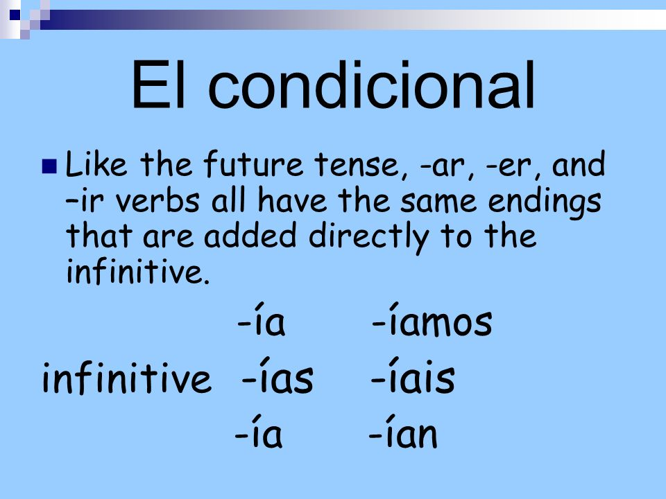 El condicional Like the future tense, -ar, -er, and –ir verbs all have the same endings that are added directly to the infinitive.