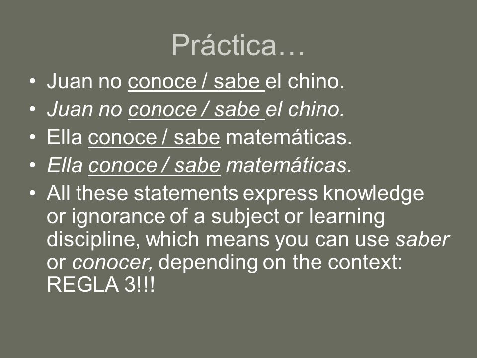Práctica… Juan no conoce / sabe el chino. Ella conoce / sabe matemáticas. All these statements express knowledge or ignorance of a subject or learning