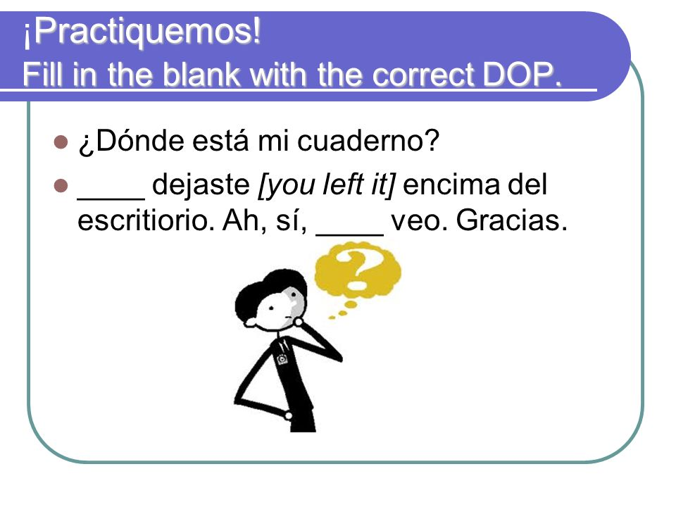 Practiquemos! Fill in the blank with the correct DOP. ¡Practiquemos! Fill in the blank with the correct DOP. ¿Dónde está mi cuaderno? ____ dejaste [yo