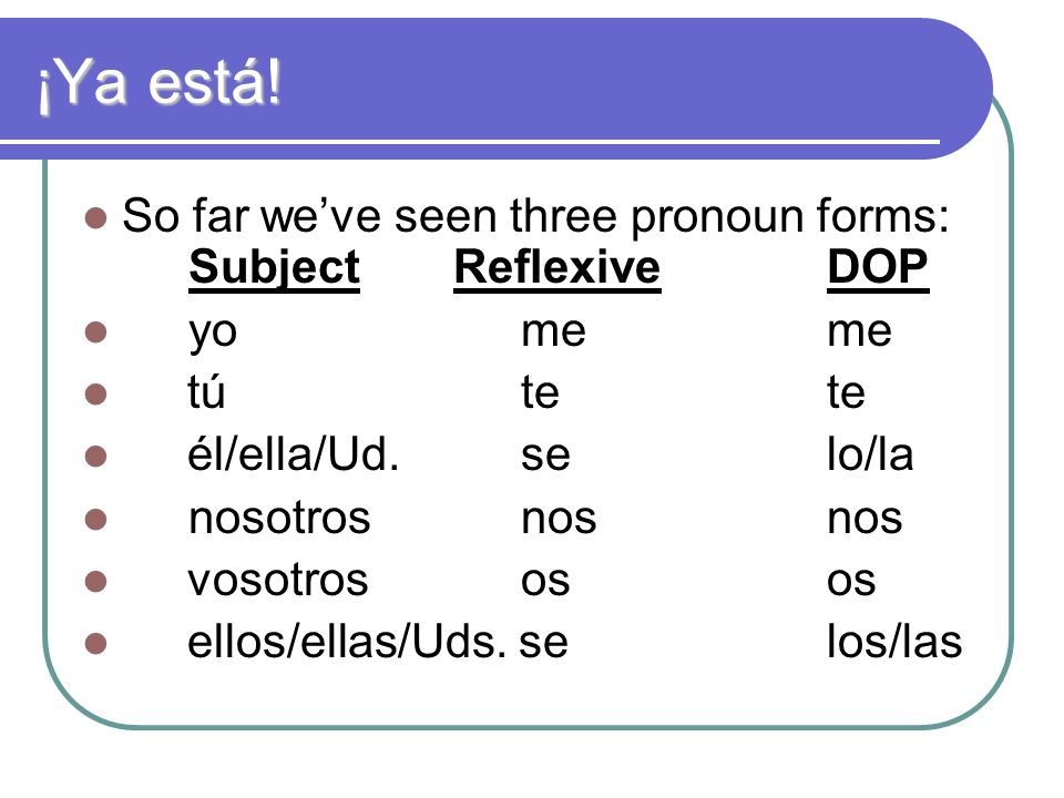 ¡Ya está. So far weve seen three pronoun forms: Subject ReflexiveDOP yo meme tú tete él/ella/Ud.