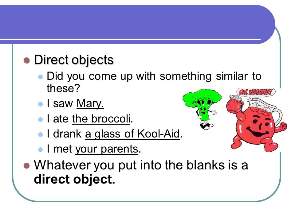 Direct objects Direct objects Did you come up with something similar to these? I saw Mary. I ate the broccoli. I drank a glass of Kool-Aid. I met your