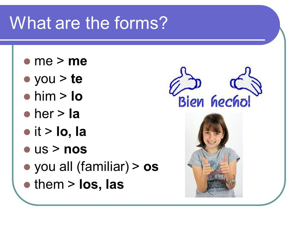 What are the forms? me > me you > te him > lo her > la it > lo, la us > nos you all (familiar) > os them > los, las