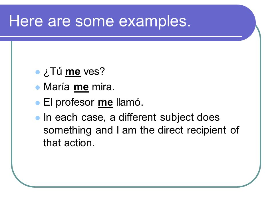 Here are some examples. ¿Tú me ves? María me mira. El profesor me llamó. In each case, a different subject does something and I am the direct recipien
