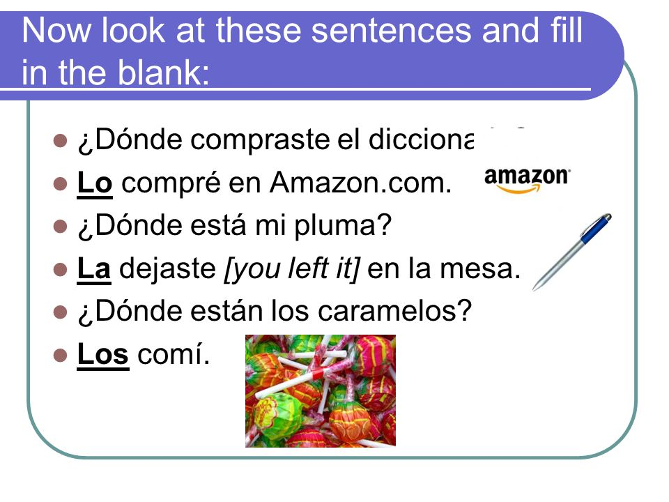 Now look at these sentences and fill in the blank: ¿Dónde compraste el diccionario? Lo compré en Amazon.com. ¿Dónde está mi pluma? La dejaste [you lef