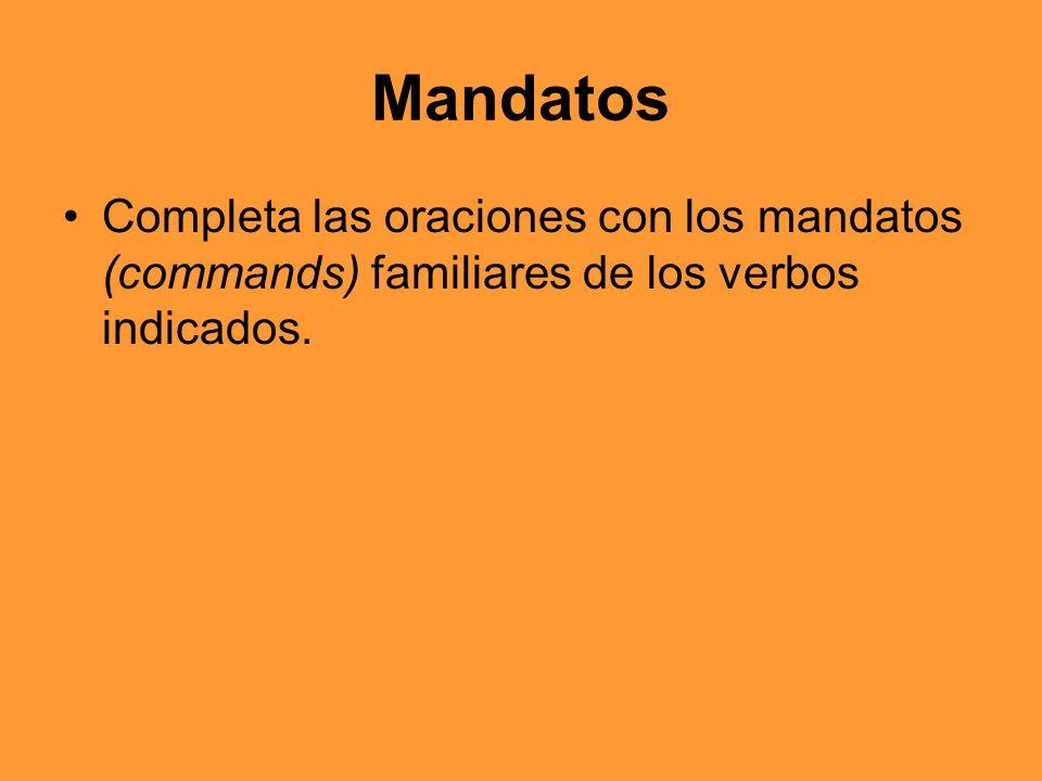 Mandatos Completa las oraciones con los mandatos (commands) familiares de los verbos indicados.