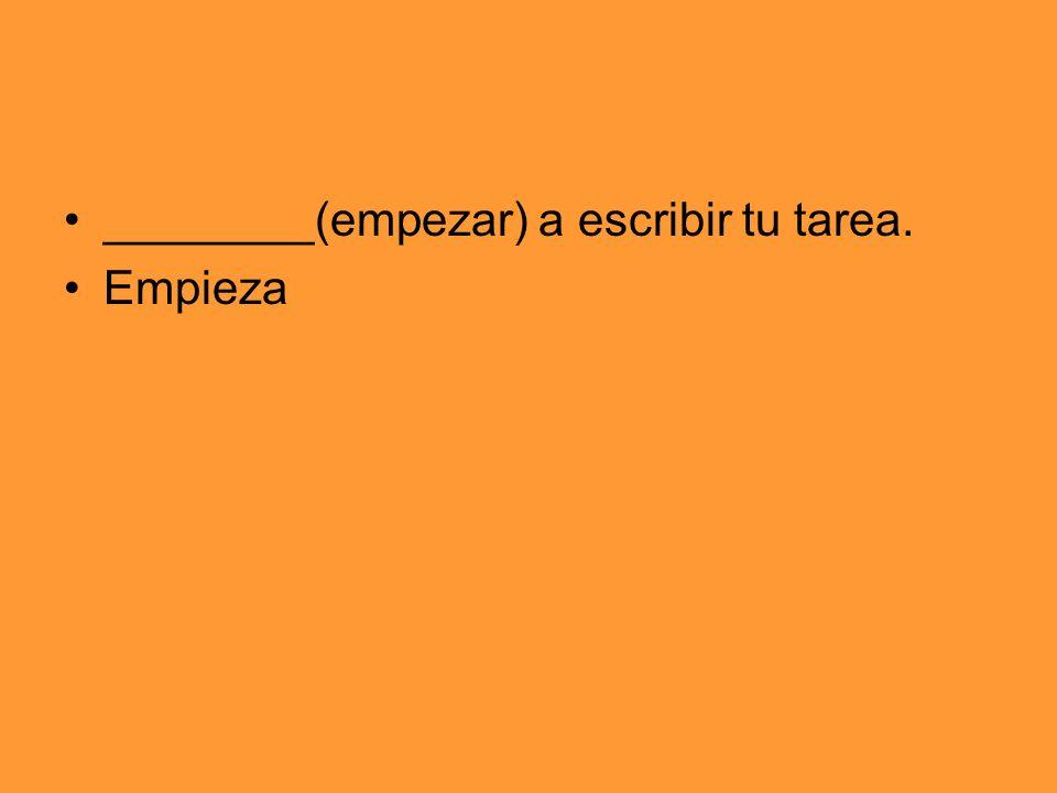 ________(empezar) a escribir tu tarea. Empieza