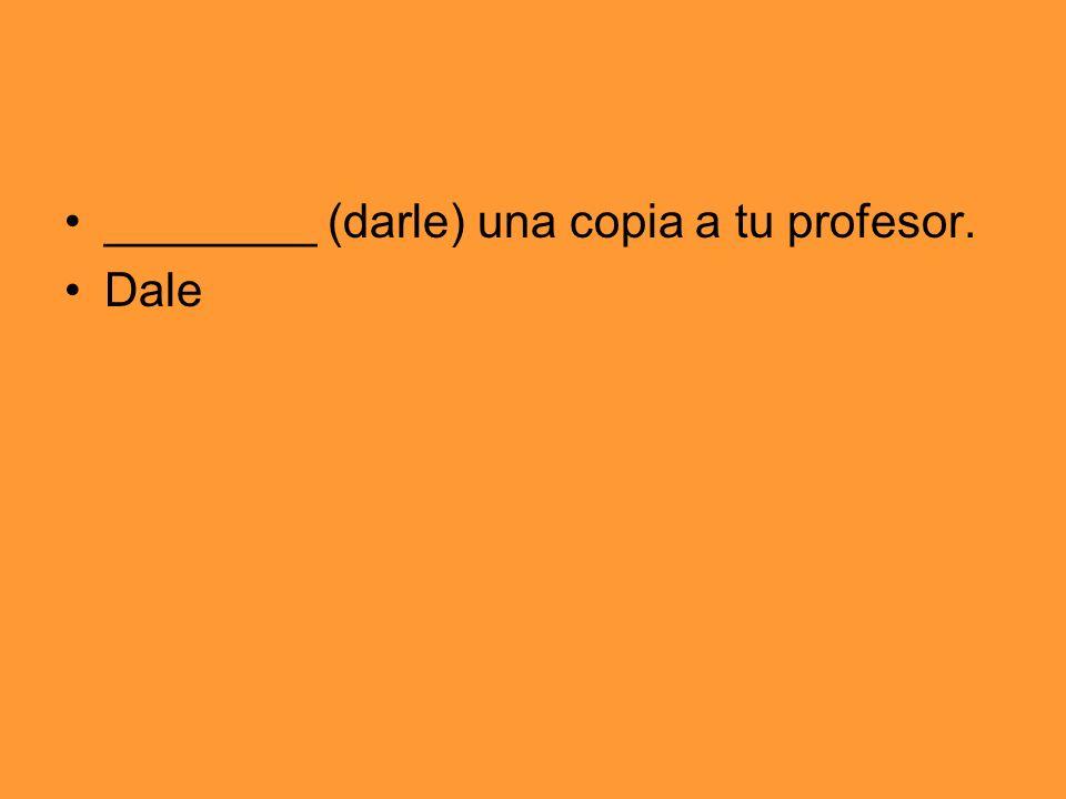 ________ (darle) una copia a tu profesor. Dale