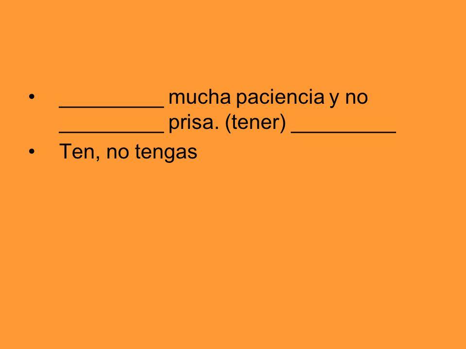 _________ mucha paciencia y no _________ prisa. (tener) _________ Ten, no tengas