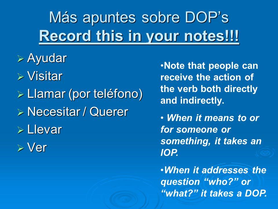 Más apuntes sobre DOPs Record this in your notes!!! Ayudar Ayudar Visitar Visitar Llamar (por teléfono) Llamar (por teléfono) Necesitar / Querer Neces