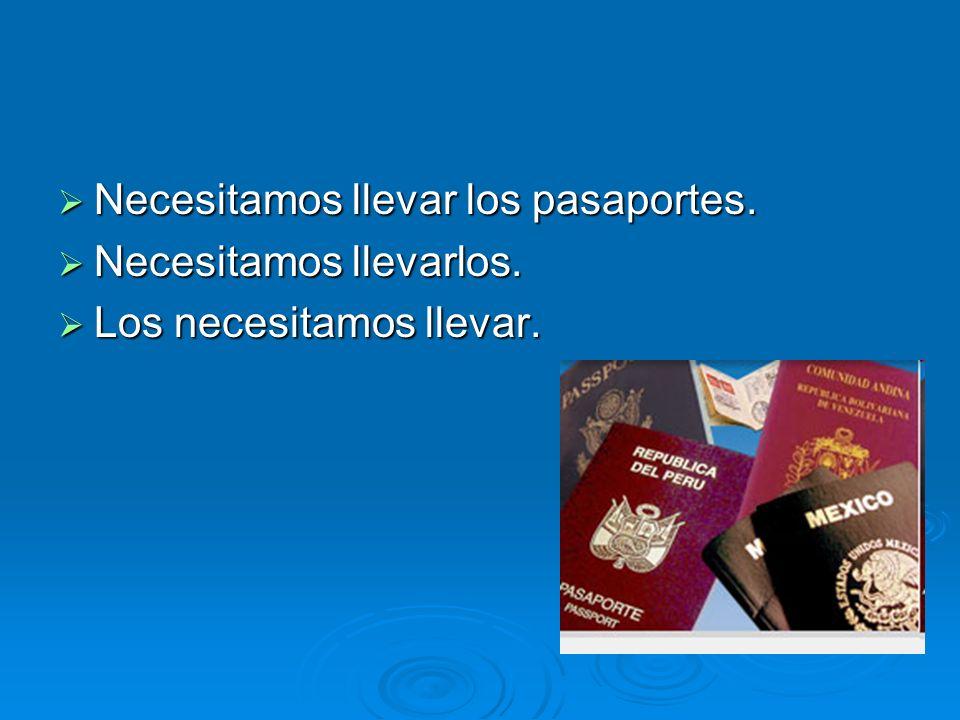 Necesitamos llevar los pasaportes. Necesitamos llevar los pasaportes. Necesitamos llevarlos. Necesitamos llevarlos. Los necesitamos llevar. Los necesi