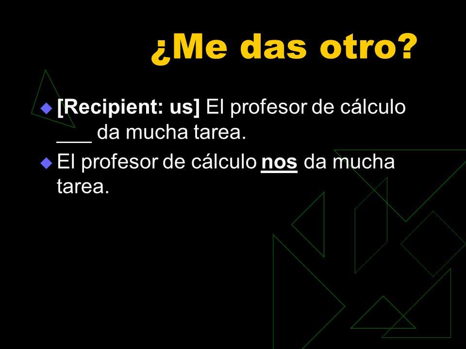 ¿Me das otro? [Recipient: us] El profesor de cálculo ___ da mucha tarea. El profesor de cálculo nos da mucha tarea.