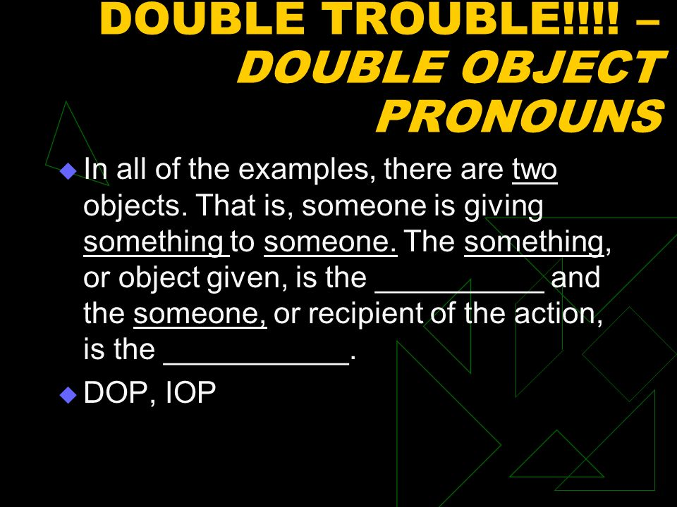 DOUBLE TROUBLE!!!.– DOUBLE OBJECT PRONOUNS In all of the examples, there are two objects.