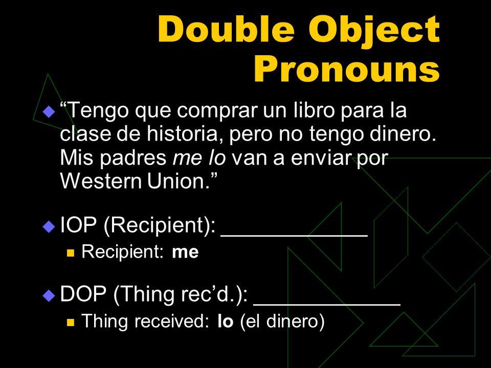 Double Object Pronouns Tengo que comprar un libro para la clase de historia, pero no tengo dinero. Mis padres me lo van a enviar por Western Union. IO