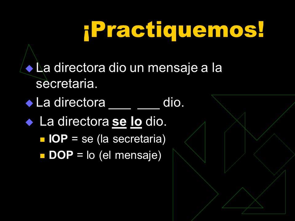 ¡Practiquemos! La directora dio un mensaje a la secretaria. La directora ___ ___ dio. La directora se lo dio. IOP = se (la secretaria) DOP = lo (el me
