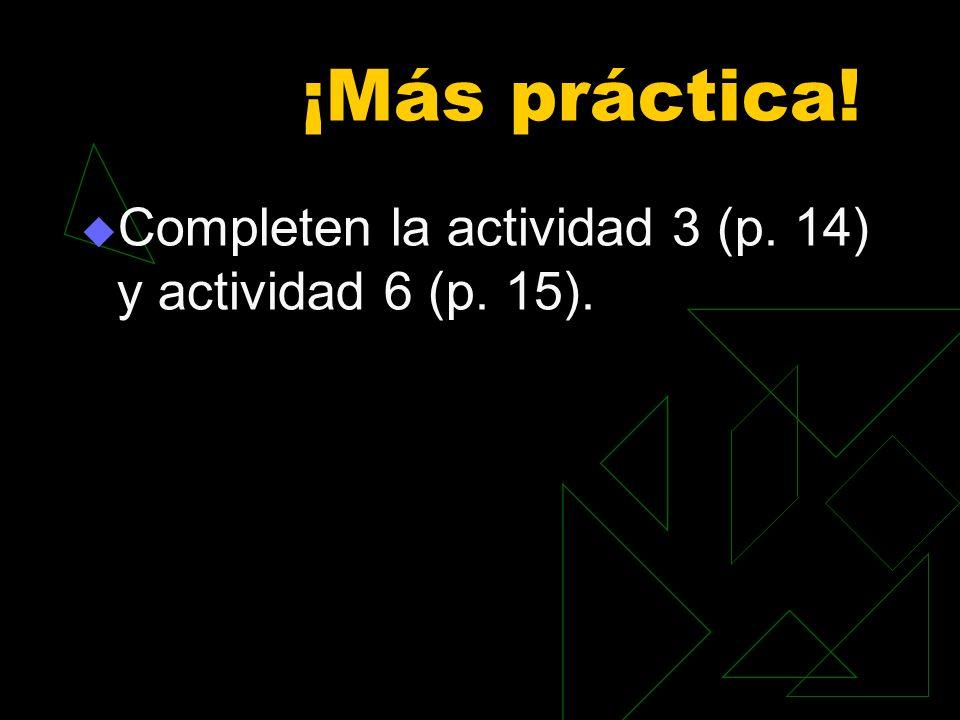 ¡Más práctica! Completen la actividad 3 (p. 14) y actividad 6 (p. 15).