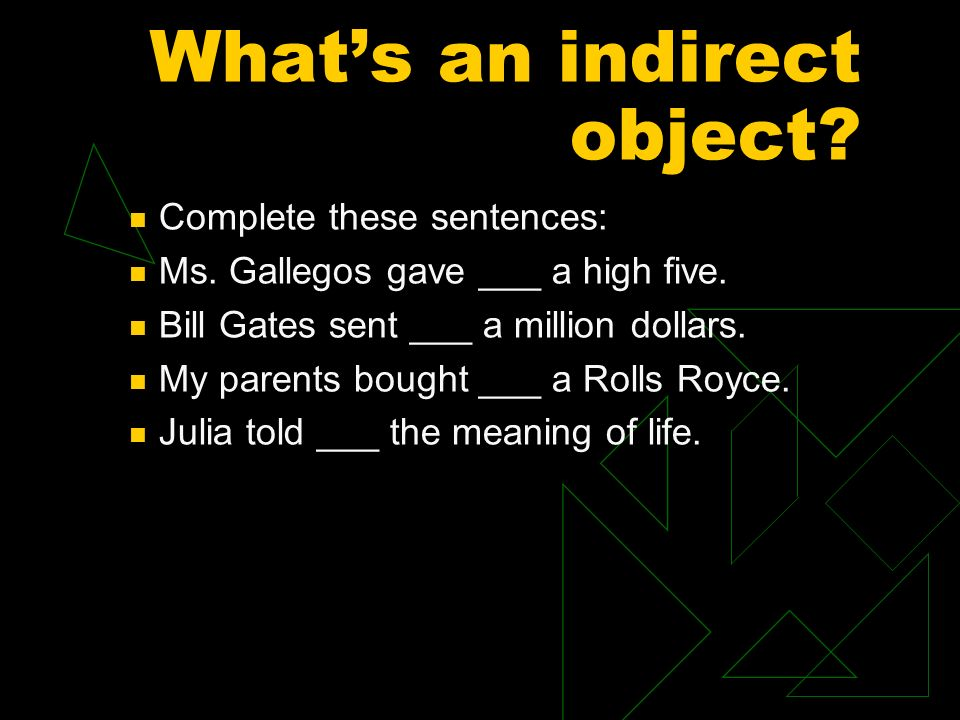 Whats an indirect object.Complete these sentences: Ms.