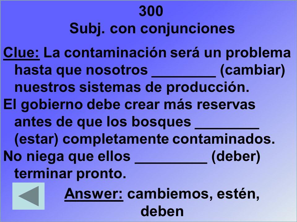 300 Clue: La contaminación será un problema hasta que nosotros ________ (cambiar) nuestros sistemas de producción. El gobierno debe crear más reservas