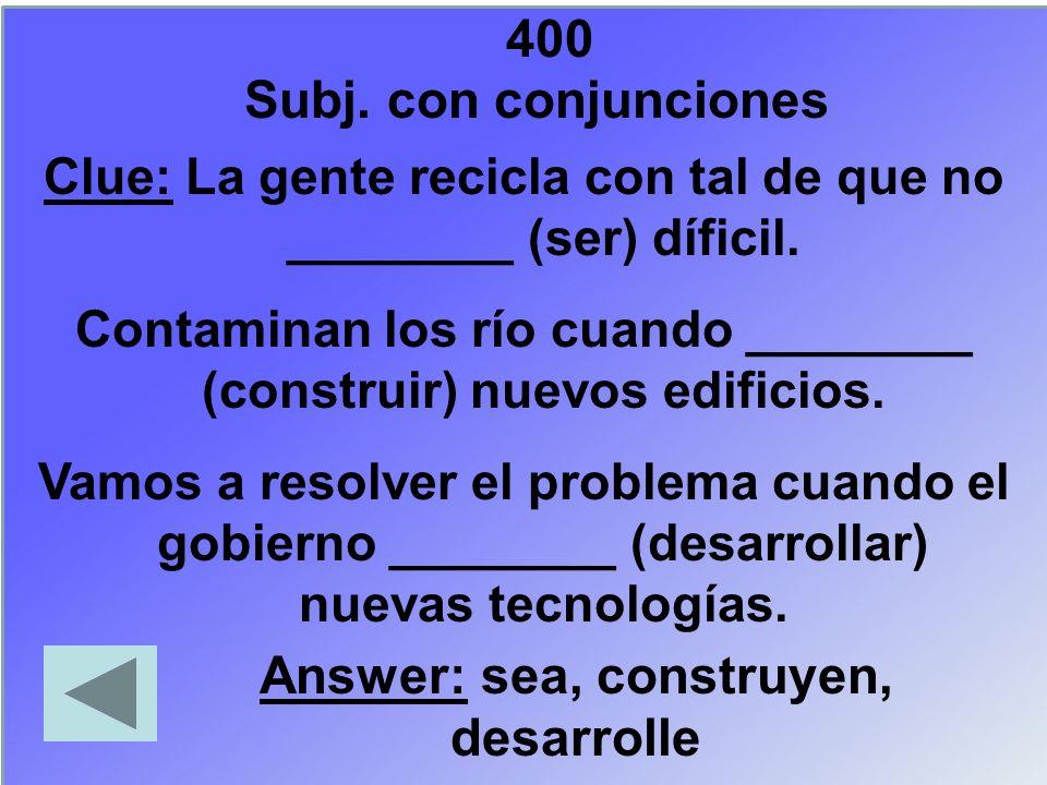 400 Clue: La gente recicla con tal de que no ________ (ser) díficil. Contaminan los río cuando ________ (construir) nuevos edificios. Vamos a resolver