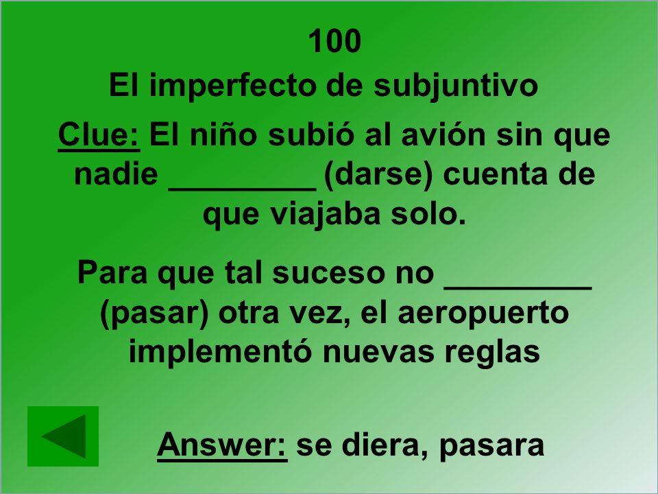 El imperfecto de subjuntivo Answer: se diera, pasara Clue: El niño subió al avión sin que nadie ________ (darse) cuenta de que viajaba solo. Para que