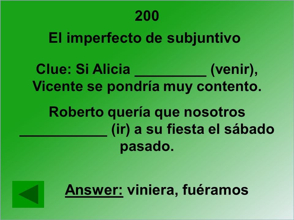 200 Clue: Si Alicia _________ (venir), Vicente se pondría muy contento. Roberto quería que nosotros ___________ (ir) a su fiesta el sábado pasado. Ans