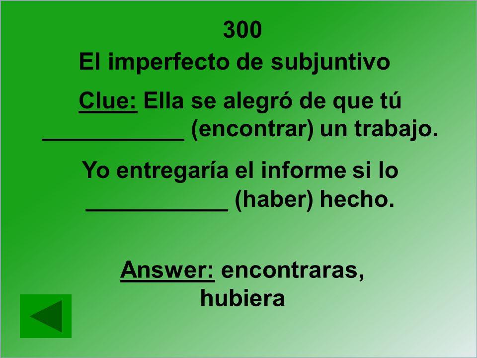 300 Clue: Ella se alegró de que tú ___________ (encontrar) un trabajo. Yo entregaría el informe si lo ___________ (haber) hecho. Answer: encontraras,