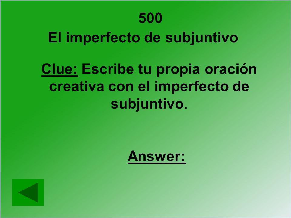 500 Clue: Escribe tu propia oración creativa con el imperfecto de subjuntivo. Answer: El imperfecto de subjuntivo