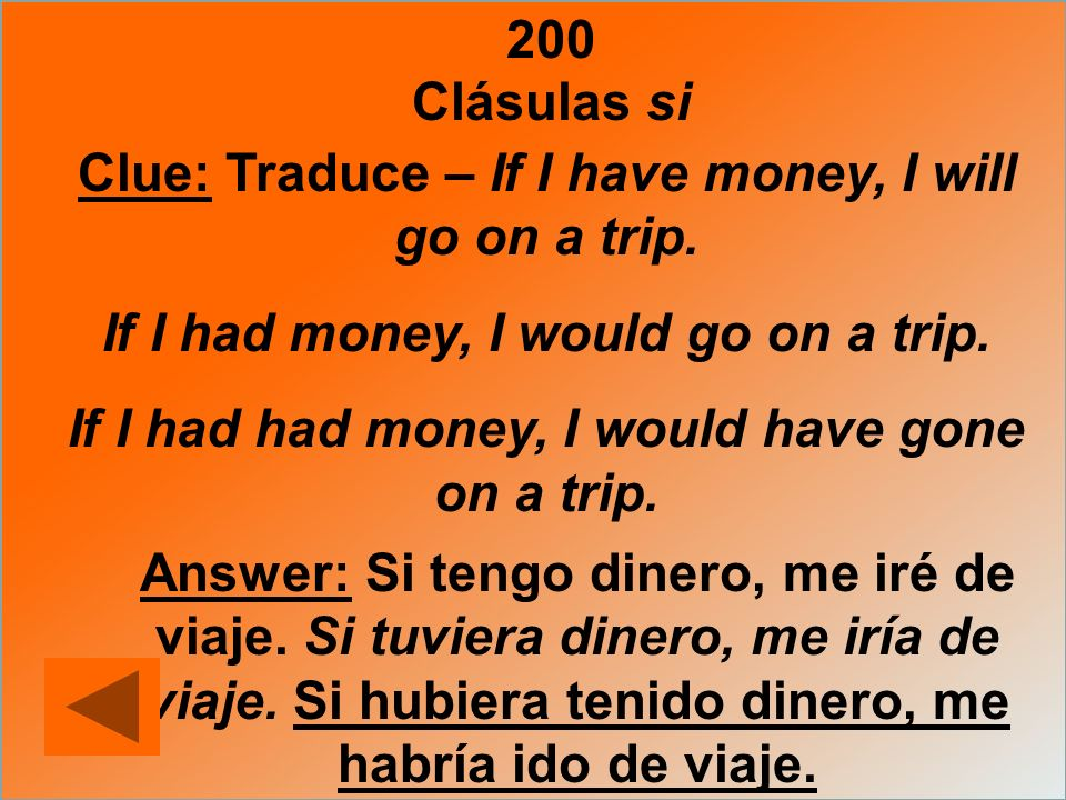 200 Clue: Traduce – If I have money, I will go on a trip. If I had money, I would go on a trip. If I had had money, I would have gone on a trip. Answe