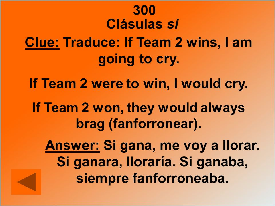 300 Clue: Traduce: If Team 2 wins, I am going to cry. If Team 2 were to win, I would cry. If Team 2 won, they would always brag (fanforronear). Answer