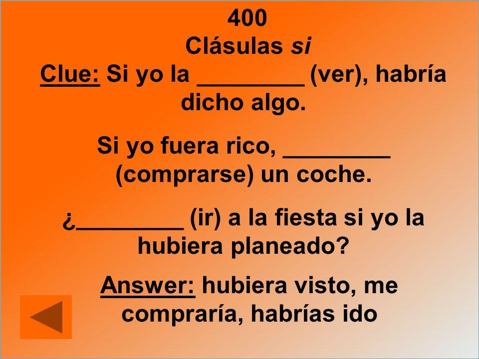 400 Clue: Si yo la ________ (ver), habría dicho algo. Si yo fuera rico, ________ (comprarse) un coche. ¿________ (ir) a la fiesta si yo la hubiera pla