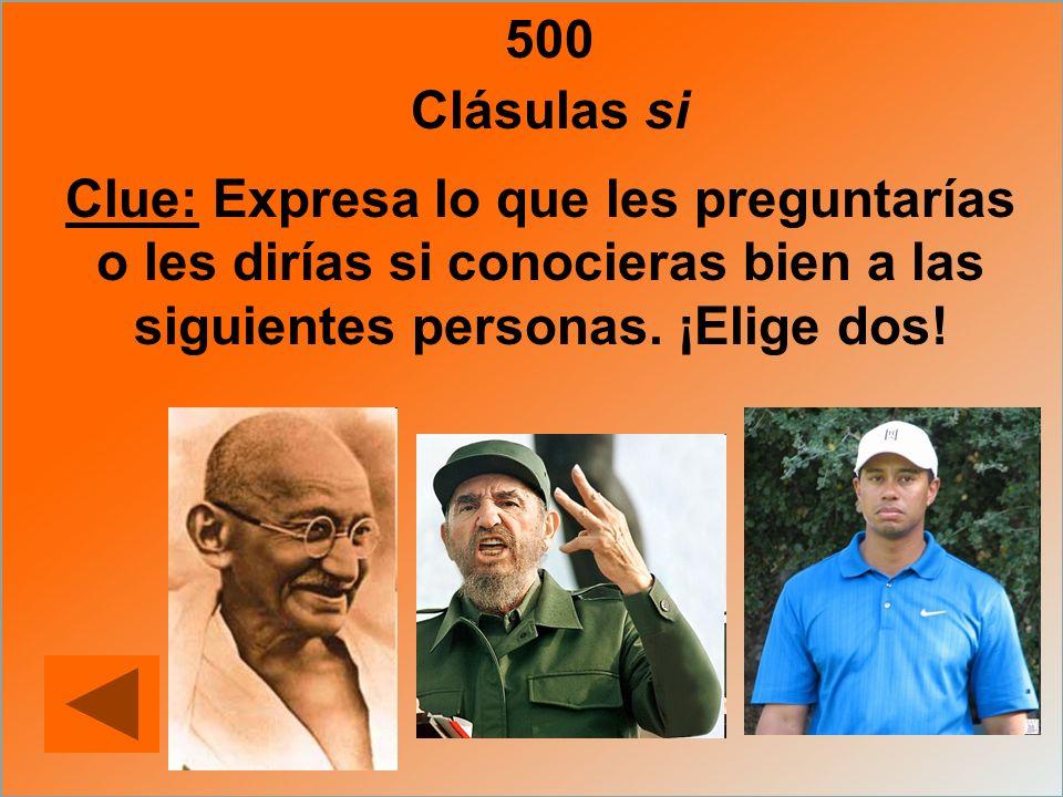 500 Clue: Expresa lo que les preguntarías o les dirías si conocieras bien a las siguientes personas. ¡Elige dos! Clásulas si