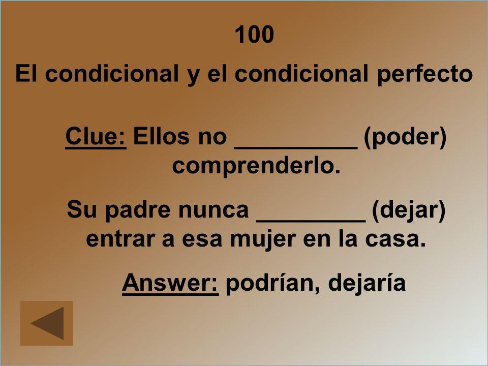 100 El condicional y el condicional perfecto Clue: Ellos no _________ (poder) comprenderlo. Su padre nunca ________ (dejar) entrar a esa mujer en la c