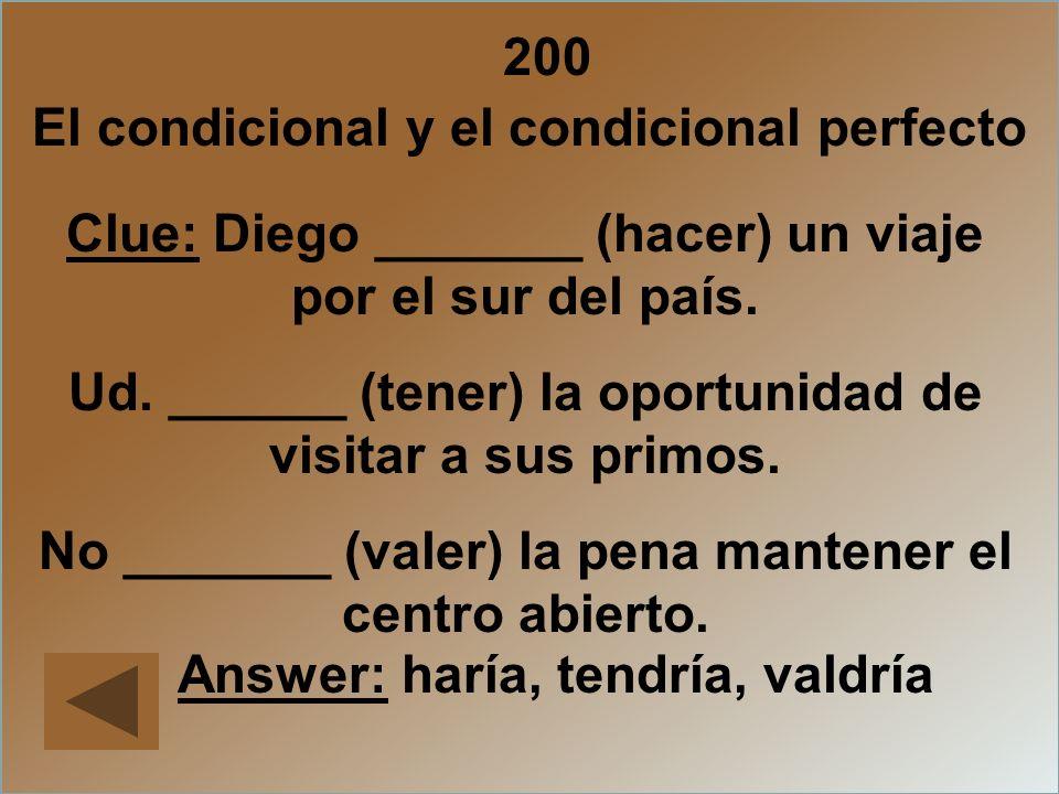 200 Clue: Diego _______ (hacer) un viaje por el sur del país. Ud. ______ (tener) la oportunidad de visitar a sus primos. No _______ (valer) la pena ma